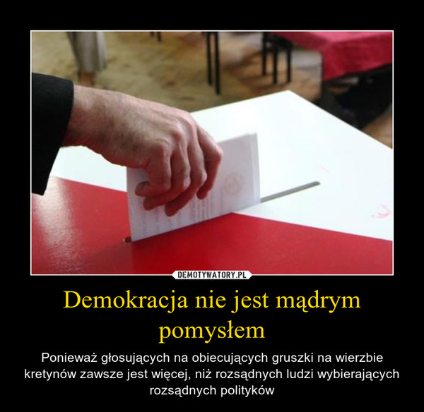 Demokracja nie jest mądrym pomysłem – Ponieważ głosujących na obiecujących gruszki na wierzbie kretynów zawsze jest więcej, niż rozsądnych ludzi wybierających rozsądnych polityków