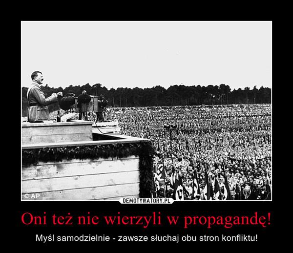Oni też nie wierzyli w propagandę! – Myśl samodzielnie - zawsze słuchaj obu stron konfliktu!
