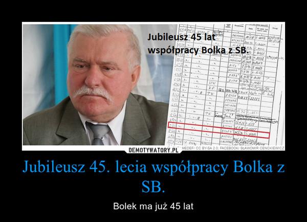 Jubileusz 45. lecia współpracy Bolka z SB. – Bolek ma już 45 lat