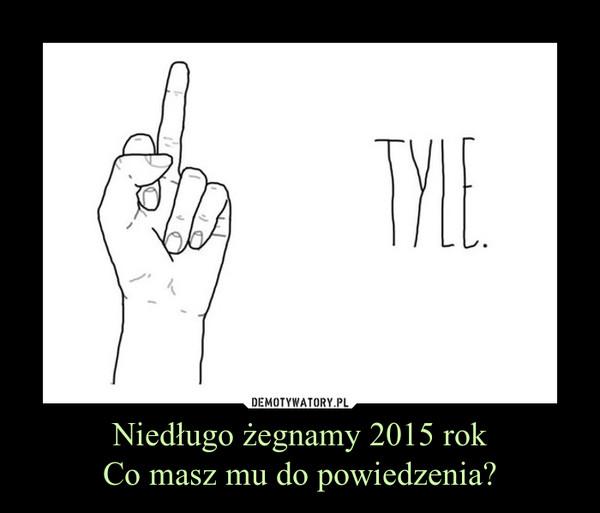 Niedługo żegnamy 2015 rokCo masz mu do powiedzenia? –