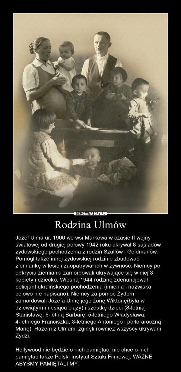 Rodzina Ulmów – Józef Ulma ur. 1900 we wsi Markowa w czasie II wojny światowej od drugiej połowy 1942 roku ukrywał 8 sąsiadów żydowskiego pochodzenia z rodzin Szallów i Goldmanów. Pomógł także innej żydowskiej rodzinie zbudować ziemiankę w lesie i zaopatrywał ich w żywność. Niemcy po odkryciu ziemianki zamordowali ukrywające się w niej 3 kobiety i dziecko. Wiosną 1944 rodzinę zdenuncjował policjant ukraińskiego pochodzenia (imienia i nazwiska celowo nie napisano). Niemcy za pomoc Żydom zamordowali Józefa Ulmę jego żonę Wiktorię(była w dziewiątym miesiącu ciąży) i szóstkę dzieci (8-letnią Stanisławę, 6-letnią Barbarę, 5-letniego Władysława, 4-letniego Franciszka, 3-letniego Antoniego i półtoraroczną Marię). Razem z Ulmami zginęli również wszyscy ukrywani Żydzi. Hollywood nie będzie o nich pamiętać, nie chce o nich pamiętać także Polski Instytut Sztuki Filmowej. WAŻNE ABYŚMY PAMIĘTALI MY.