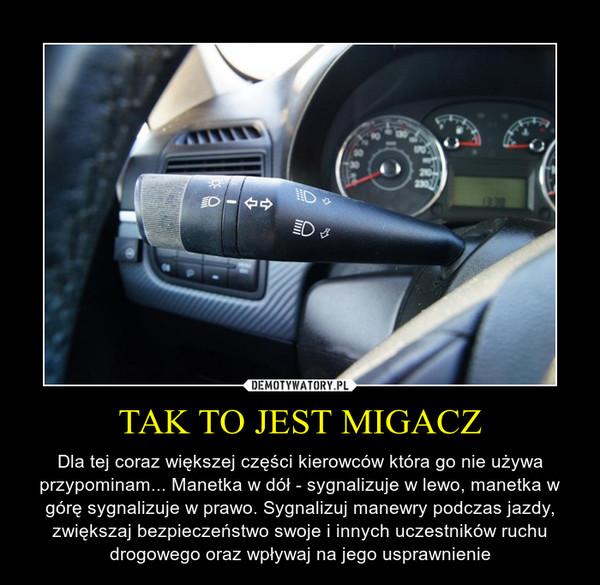 TAK TO JEST MIGACZ – Dla tej coraz większej części kierowców która go nie używa przypominam... Manetka w dół - sygnalizuje w lewo, manetka w górę sygnalizuje w prawo. Sygnalizuj manewry podczas jazdy, zwiększaj bezpieczeństwo swoje i innych uczestników ruchu drogowego oraz wpływaj na jego usprawnienie