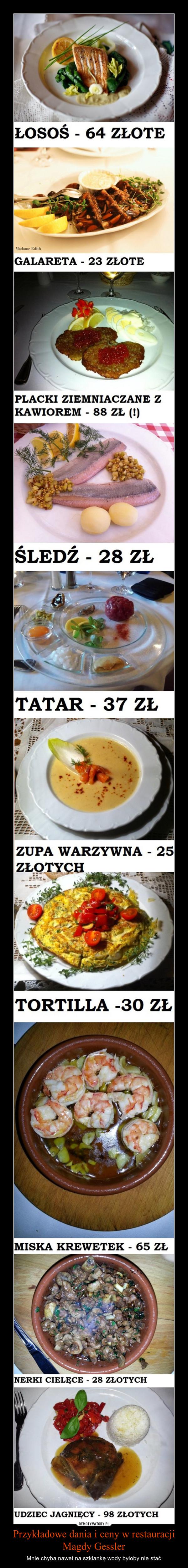Przykładowe dania i ceny w restauracji Magdy Gessler – Mnie chyba nawet na szklankę wody byłoby nie stać ŁOSOŚ 64 ZŁOTE Umilmy GALARETA - 23 ZŁOTE PLACKI ZIEMNIACZANE Z KAWIOREM - 88 ZŁ (!) ŚLEDŹ 28 ZŁTATAR - 37 ZŁ ZUPA WARZYWNA - 25 TORTILLA -30 ZŁ MISKA KREWETEK - 65 ZŁ VERKI CIELĘCE - 28 ZŁOTYCH UDZIEC JAGNIĘCY - 98 ZŁOTYCH