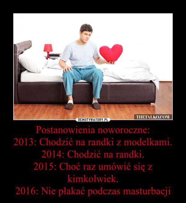 Postanowienia noworoczne:2013: Chodzić na randki z modelkami.2014: Chodzić na randki.2015: Choć raz umówić się z kimkolwiek.2016: Nie płakać podczas masturbacji –