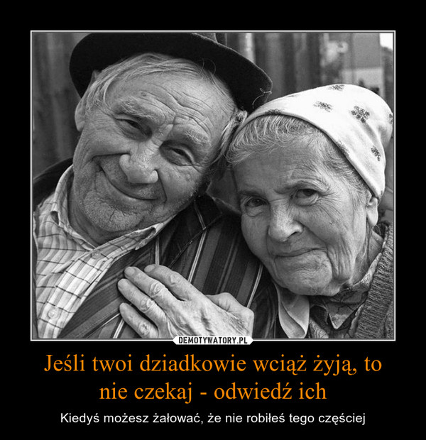Jeśli twoi dziadkowie wciąż żyją, tonie czekaj - odwiedź ich – Kiedyś możesz żałować, że nie robiłeś tego częściej