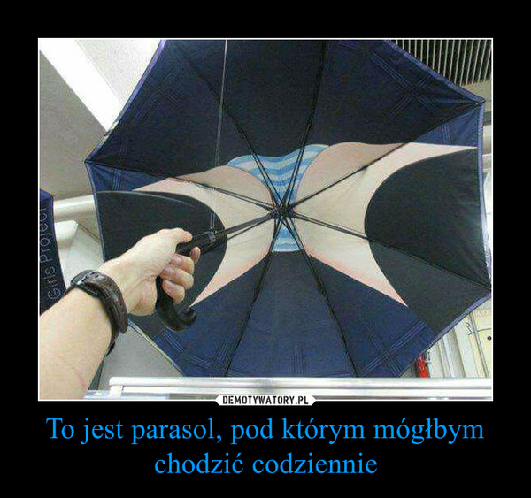 To jest parasol, pod którym mógłbym chodzić codziennie –