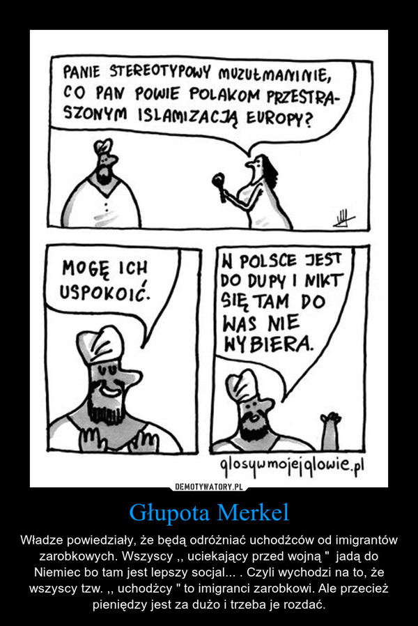 """Głupota Merkel – Władze powiedziały, że będą odróżniać uchodźców od imigrantów zarobkowych. Wszyscy ,, uciekający przed wojną """"  jadą do Niemiec bo tam jest lepszy socjal... . Czyli wychodzi na to, że wszyscy tzw. ,, uchodżcy """" to imigranci zarobkowi. Ale przecież pieniędzy jest za dużo i trzeba je rozdać."""