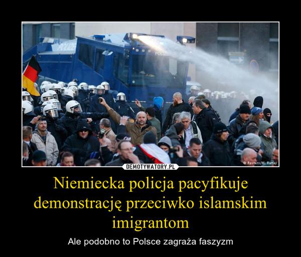 Niemiecka policja pacyfikuje demonstrację przeciwko islamskim imigrantom – Ale podobno to Polsce zagraża faszyzm
