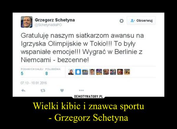 Wielki kibic i znawca sportu- Grzegorz Schetyna –