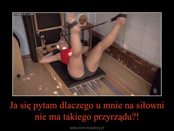 Ja się pytam dlaczego u mnie na siłowni nie ma takiego przyrządu?! –