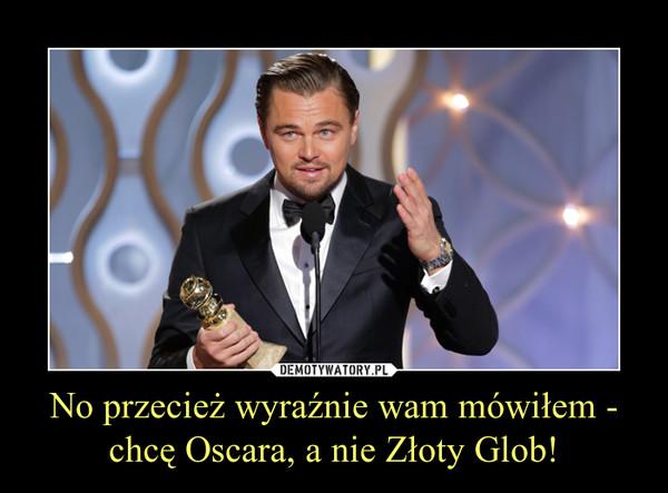 No przecież wyraźnie wam mówiłem - chcę Oscara, a nie Złoty Glob! –