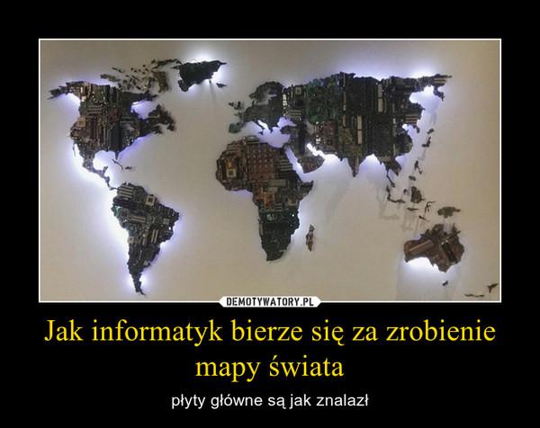 Jak informatyk bierze się za zrobienie mapy świata – płyty główne są jak znalazł