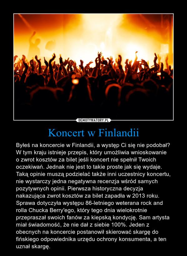 Koncert w Finlandii – Byłeś na koncercie w Finlandii, a występ Ci się nie podobał? W tym kraju istnieje przepis, który umożliwia wnioskowanie o zwrot kosztów za bilet jeśli koncert nie spełnił Twoich oczekiwań. Jednak nie jest to takie proste jak się wydaje. Taką opinie muszą podzielać także inni uczestnicy koncertu, nie wystarczy jedna negatywna recenzja wśród samych pozytywnych opinii. Pierwsza historyczna decyzja nakazująca zwrot kosztów za bilet zapadła w 2013 roku. Sprawa dotyczyła występu 86-letniego weterana rock and rolla Chucka Berry'ego, który tego dnia wielokrotnie przepraszał swoich fanów za kiepską kondycję. Sam artysta miał świadomość, że nie dał z siebie 100%. Jeden z obecnych na koncercie postanowił skierować skargę do fińskiego odpowiednika urzędu ochrony konsumenta, a ten uznał skargę.