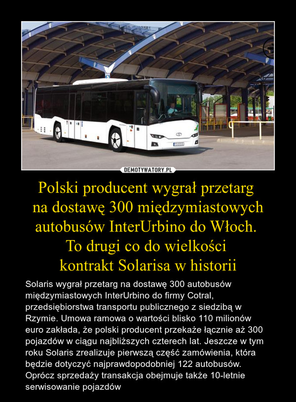 Polski producent wygrał przetarg na dostawę 300 międzymiastowych autobusów InterUrbino do Włoch. To drugi co do wielkości kontrakt Solarisa w historii – Solaris wygrał przetarg na dostawę 300 autobusów międzymiastowych InterUrbino do firmy Cotral, przedsiębiorstwa transportu publicznego z siedzibą w Rzymie. Umowa ramowa o wartości blisko 110 milionów euro zakłada, że polski producent przekaże łącznie aż 300 pojazdów w ciągu najbliższych czterech lat. Jeszcze w tym roku Solaris zrealizuje pierwszą część zamówienia, która będzie dotyczyć najprawdopodobniej 122 autobusów. Oprócz sprzedaży transakcja obejmuje także 10-letnie serwisowanie pojazdów