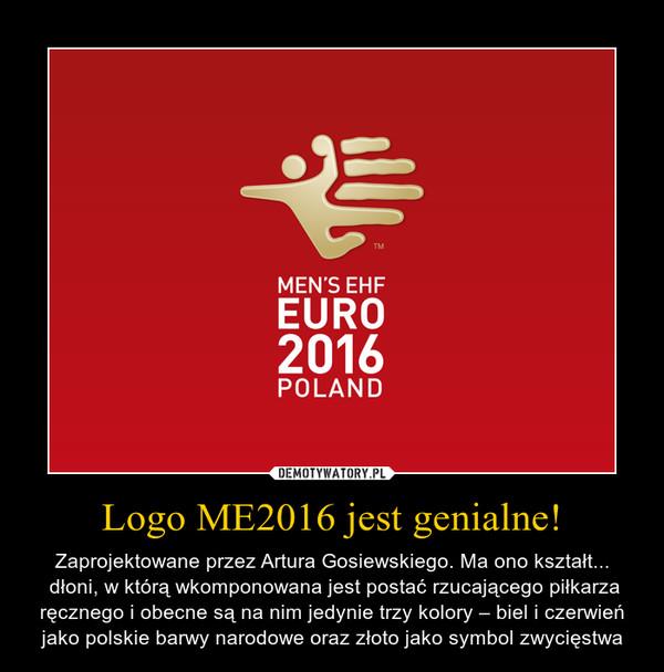 Logo ME2016 jest genialne! – Zaprojektowane przez Artura Gosiewskiego. Ma ono kształt... dłoni, w którą wkomponowana jest postać rzucającego piłkarza ręcznego i obecne są na nim jedynie trzy kolory – biel i czerwień jako polskie barwy narodowe oraz złoto jako symbol zwycięstwa