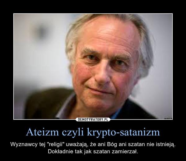 """Ateizm czyli krypto-satanizm – Wyznawcy tej """"religii"""" uważają, że ani Bóg ani szatan nie istnieją. Dokładnie tak jak szatan zamierzał."""