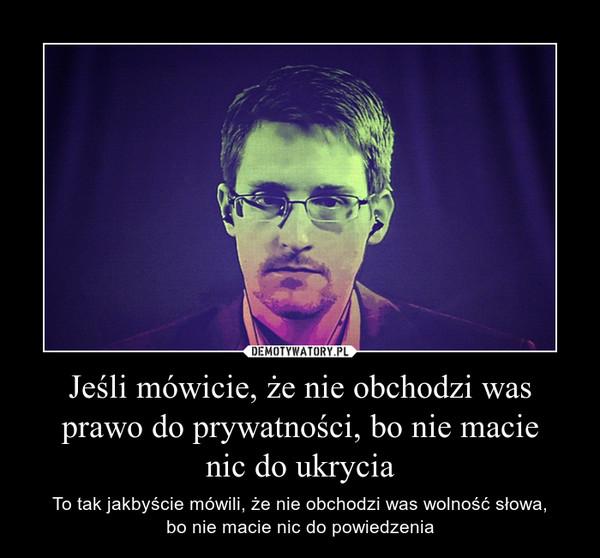 Jeśli mówicie, że nie obchodzi was prawo do prywatności, bo nie macienic do ukrycia – To tak jakbyście mówili, że nie obchodzi was wolność słowa,bo nie macie nic do powiedzenia