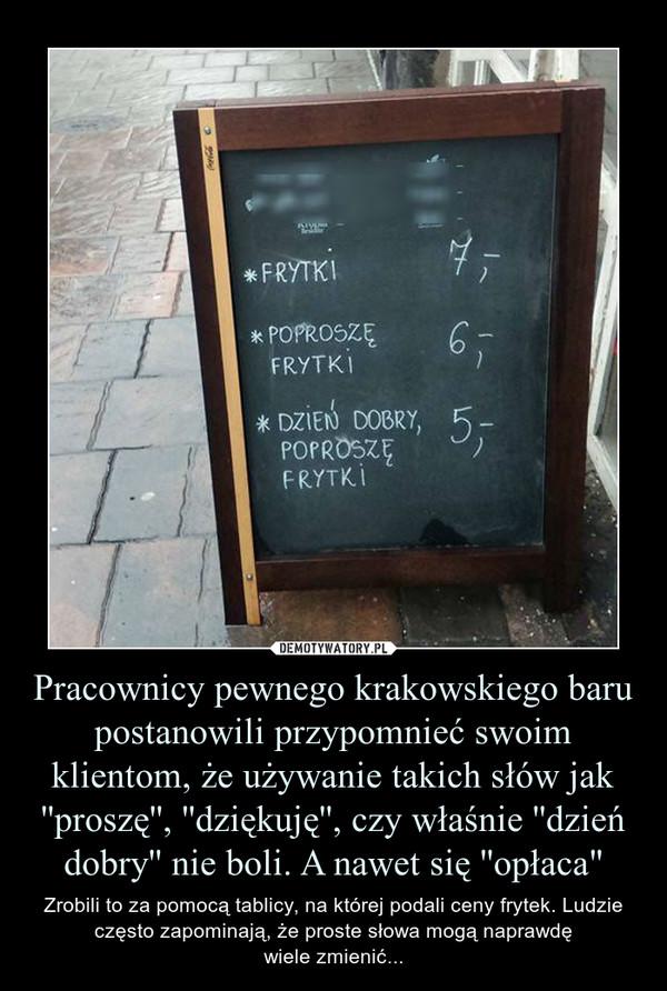 """Pracownicy pewnego krakowskiego baru postanowili przypomnieć swoim klientom, że używanie takich słów jak ''proszę'', ''dziękuję'', czy właśnie ''dzień dobry'' nie boli. A nawet się ''opłaca"""" – Zrobili to za pomocą tablicy, na której podali ceny frytek. Ludzie często zapominają, że proste słowa mogą naprawdęwiele zmienić..."""