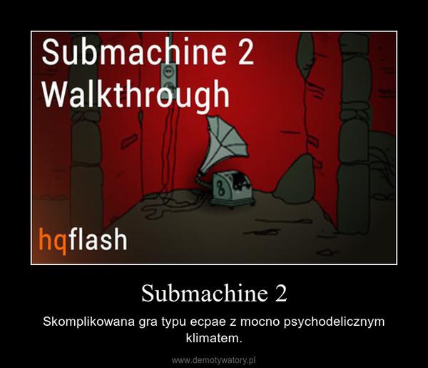 Submachine 2 – Skomplikowana gra typu ecpae z mocno psychodelicznym klimatem.