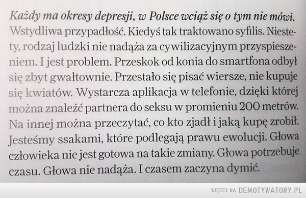 Janusz Chabior –  Każdy ma okresy depresji, w Polsce wciąż się o tym nie mówi.Wstydliwa przypadłość. Kiedyś tak traktowano syfilis. Niestety, rodzaj ludzki nie nadąża za cywilizacyjnym przyspieszeniem. I jest problem. Przeskok od konia do smartfona odbyłsię zbyt gwałtownie. Przestało się pisać wiersze, nie kupujesię kwiatów. Wystarcza aplikacja w telefonie, dzięki którejmożna znaleźć partnera do seksu w promieniu 200 metrów.Na innej można przeczytać, co kto zjadł i jaką kupę zrobił.Jesteśmy ssakami, które podlegają prawu ewolucji. Głowaczłowieka nie jest gotowa na takie zmiany. Głowa potrzebujeczasu. Głowa nie nadąża. I czasem zaczyna dymić.