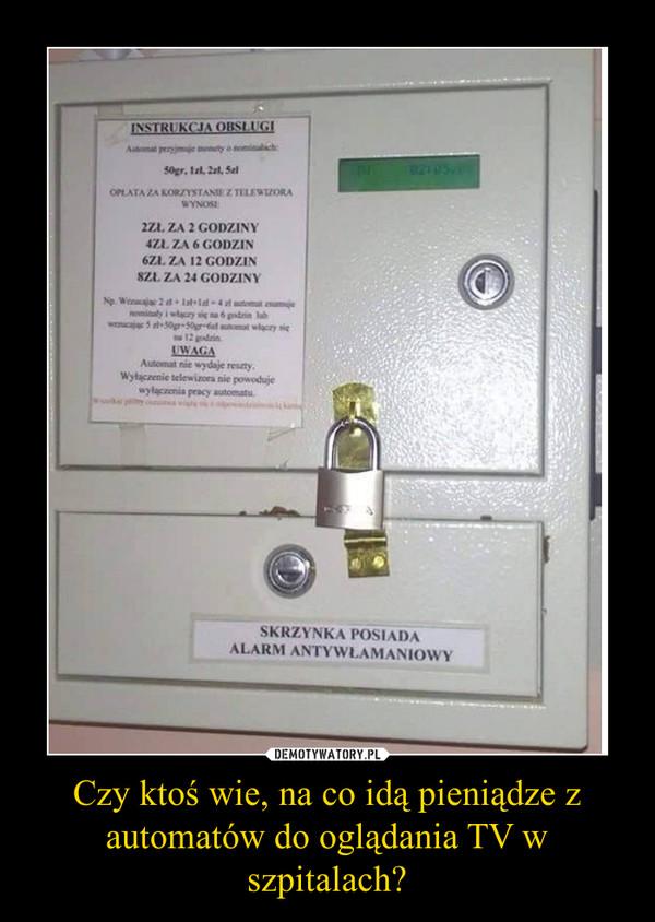 Czy ktoś wie, na co idą pieniądze z automatów do oglądania TV w szpitalach? –