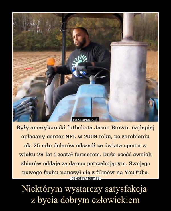 Niektórym wystarczy satysfakcja z bycia dobrym człowiekiem –  Były amerykański futbolista Jason Brown, najlepiejopłacany center NFL w 2009 roku, po zarobieniuok. 25 min dolarów odszedł ze świata sportu wwieku 29 lat i został farmerem. Dużą część swoichzbiorów oddaje za darmo potrzebującym. Swojegonowego fachu nauczył się z filmów na YouTube.