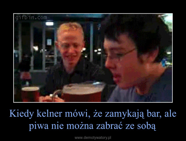 Kiedy kelner mówi, że zamykają bar, ale piwa nie można zabrać ze sobą –