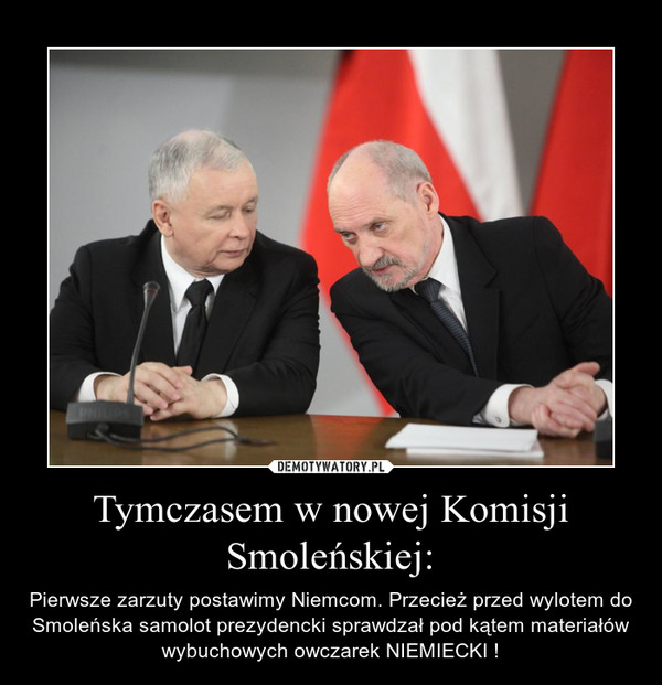 Tymczasem w nowej Komisji Smoleńskiej: – Pierwsze zarzuty postawimy Niemcom. Przecież przed wylotem do Smoleńska samolot prezydencki sprawdzał pod kątem materiałów wybuchowych owczarek NIEMIECKI !