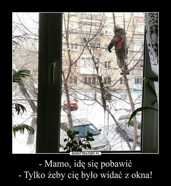 - Mamo, idę się pobawić- Tylko żeby cię było widać z okna! –