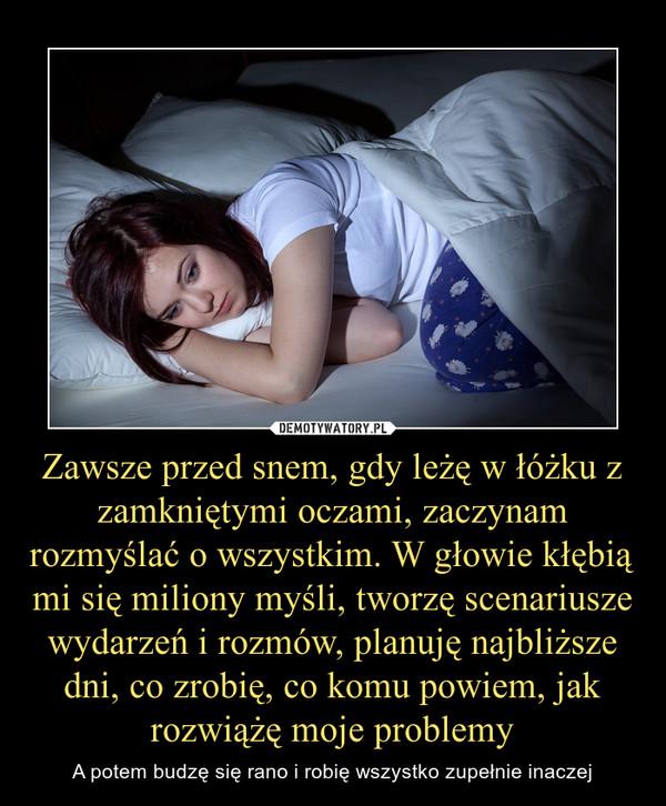 Zawsze przed snem, gdy leżę w łóżku z zamkniętymi oczami, zaczynam rozmyślać o wszystkim. W głowie kłębią mi się miliony myśli, tworzę scenariusze wydarzeń i rozmów, planuję najbliższe dni, co zrobię, co komu powiem, jak rozwiążę moje problemy – A potem budzę się rano i robię wszystko zupełnie inaczej