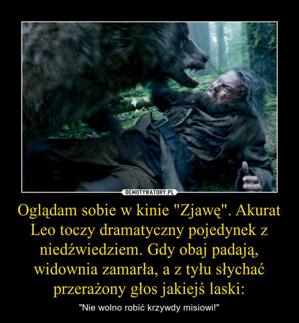 """Oglądam sobie w kinie """"Zjawę"""". Akurat Leo toczy dramatyczny pojedynek z niedźwiedziem. Gdy obaj padają, widownia zamarła, a z tyłu słychać przerażony głos jakiejś laski: – """"Nie wolno robić krzywdy misiowi!"""""""
