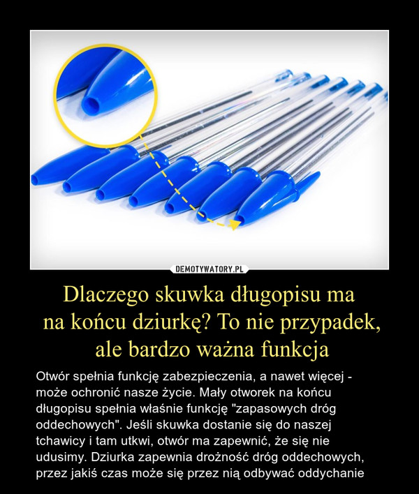 """Dlaczego skuwka długopisu ma na końcu dziurkę? To nie przypadek, ale bardzo ważna funkcja – Otwór spełnia funkcję zabezpieczenia, a nawet więcej - może ochronić nasze życie. Mały otworek na końcu długopisu spełnia właśnie funkcję """"zapasowych dróg oddechowych"""". Jeśli skuwka dostanie się do naszej tchawicy i tam utkwi, otwór ma zapewnić, że się nie udusimy. Dziurka zapewnia drożność dróg oddechowych, przez jakiś czas może się przez nią odbywać oddychanie"""