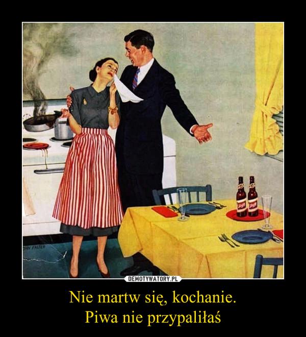 Nie martw się, kochanie.Piwa nie przypaliłaś –