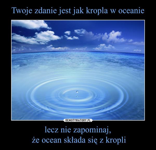 lecz nie zapominaj, że ocean składa się z kropli –