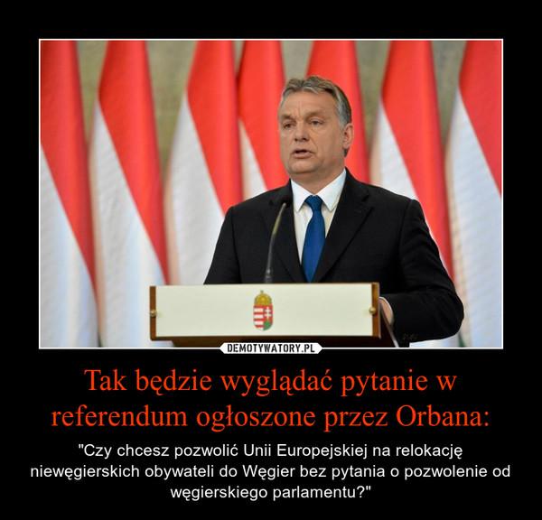 """Tak będzie wyglądać pytanie w referendum ogłoszone przez Orbana: – """"Czy chcesz pozwolić Unii Europejskiej na relokację niewęgierskich obywateli do Węgier bez pytania o pozwolenie od węgierskiego parlamentu?"""""""