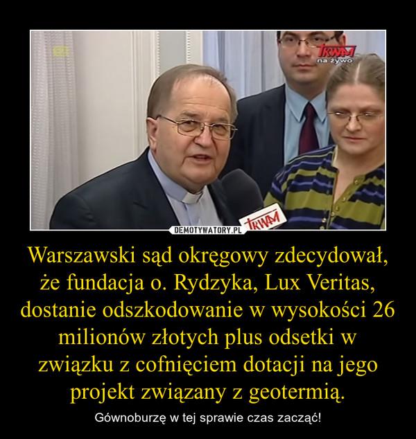 Warszawski sąd okręgowy zdecydował, że fundacja o. Rydzyka, Lux Veritas, dostanie odszkodowanie w wysokości 26 milionów złotych plus odsetki w związku z cofnięciem dotacji na jego projekt związany z geotermią. – Gównoburzę w tej sprawie czas zacząć!
