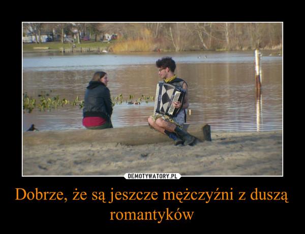 Dobrze, że są jeszcze mężczyźni z duszą romantyków –