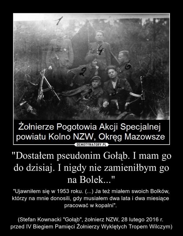 """""""Dostałem pseudonim Gołąb. I mam go do dzisiaj. I nigdy nie zamieniłbym go na Bolek..."""" – """"Ujawniłem się w 1953 roku. (...) Ja też miałem swoich Bolków, którzy na mnie donosili, gdy musiałem dwa lata i dwa miesiące pracować w kopalni"""". (Stefan Kownacki """"Gołąb"""", żołnierz NZW, 28 lutego 2016 r. przed IV Biegiem Pamięci Żołnierzy Wyklętych Tropem Wilczym)"""