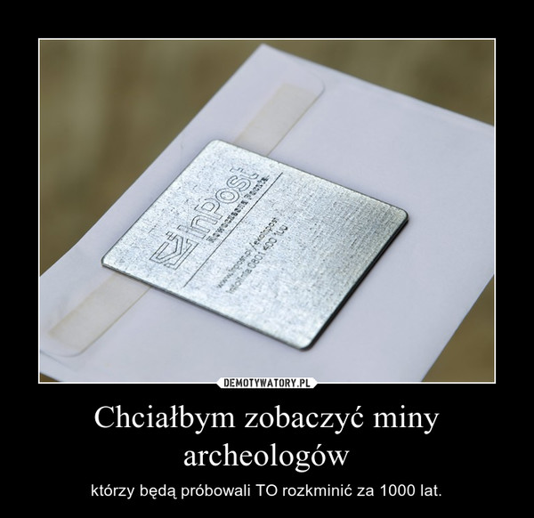 Chciałbym zobaczyć miny archeologów – którzy będą próbowali TO rozkminić za 1000 lat.