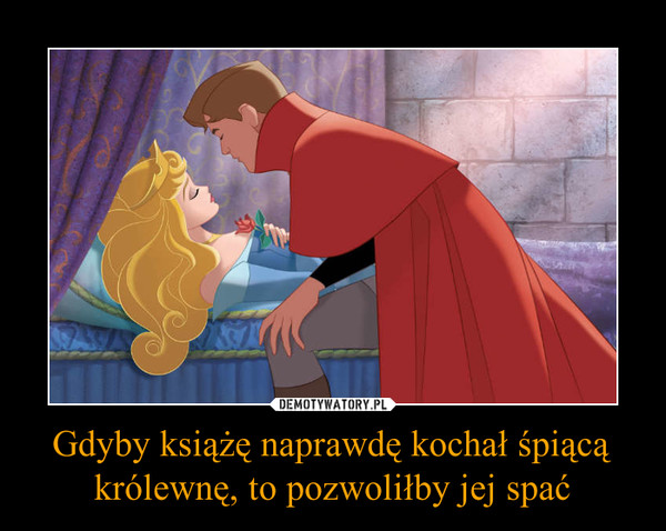 Gdyby książę naprawdę kochał śpiącą królewnę, to pozwoliłby jej spać –