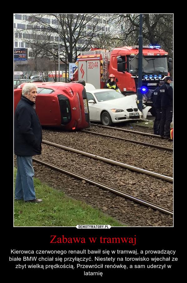 Zabawa w tramwaj – Kierowca czerwonego renault bawił się w tramwaj, a prowadzący białe BMW chciał się przyłączyć. Niestety na torowisko wjechał ze zbyt wielką prędkością. Przewrócił renówkę, a sam uderzył w latarnię