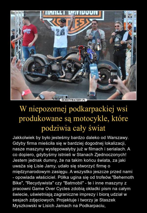 """W niepozornej podkarpackiej wsi produkowane są motocykle, które podziwia cały świat – Jakkolwiek by było jesteśmy bardzo daleko od Warszawy. Gdyby firma mieściła się w bardziej dogodnej lokalizacji, nasze maszyny występowałyby już w filmach i serialach. A co dopiero, gdybyśmy istnieli w Stanach Zjednoczonych! Jestem jednak dumny, że na takim końcu świata, za jaki uważa się Lisie Jamy, udało się stworzyć firmę o międzynarodowym zasięgu. A wszystko jeszcze przed nami - opowiada właściciel. Półka ugina się od trofeów.""""Behemoth Bike"""", """"Recydywista"""" czy """"Batmobil"""" - te i inne maszyny z pracowni Game Over Cycles zdobią okładki pism na całym świecie, uświetniają zagraniczne imprezy i biorą udział w sesjach zdjęciowych. Projektuje i tworzy je Staszek Myszkowski w Lisich Jamach na Podkarpaciu,"""