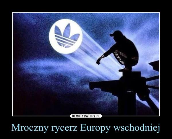 Mroczny rycerz Europy wschodniej –