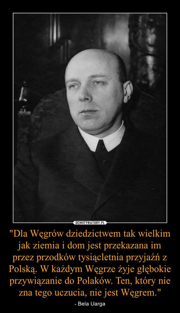 """""""Dla Węgrów dziedzictwem tak wielkim jak ziemia i dom jest przekazana im przez przodków tysiącletnia przyjaźń z Polską. W każdym Węgrze żyje głębokie przywiązanie do Polaków. Ten, który nie zna tego uczucia, nie jest Węgrem."""" – - Bela Uarga"""