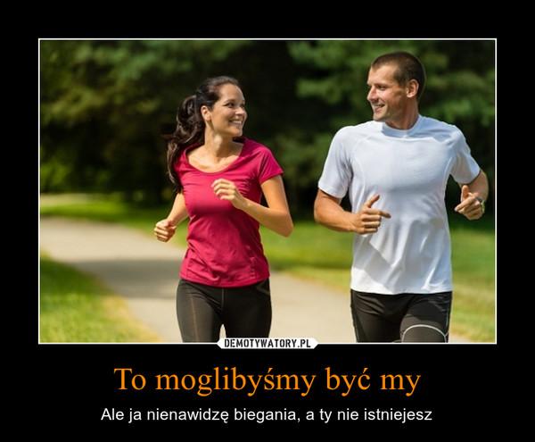 To moglibyśmy być my – Ale ja nienawidzę biegania, a ty nie istniejesz