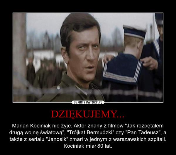 """DZIĘKUJEMY... – Marian Kociniak nie żyje. Aktor znany z filmów """"Jak rozpętałem drugą wojnę światową"""", """"Trójkąt Bermudzki"""" czy """"Pan Tadeusz"""", a także z serialu """"Janosik"""" zmarł w jednym z warszawskich szpitali. Kociniak miał 80 lat."""
