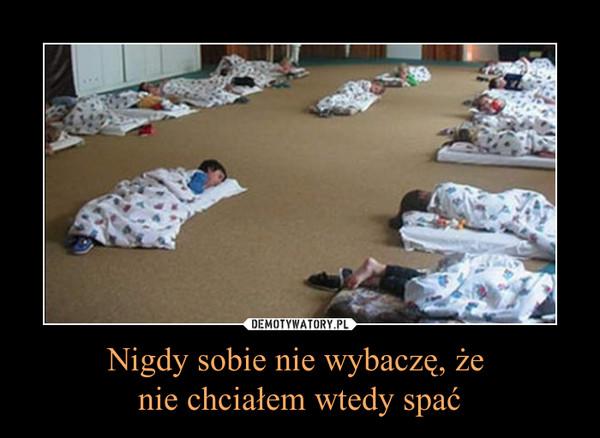 Nigdy sobie nie wybaczę, że nie chciałem wtedy spać –
