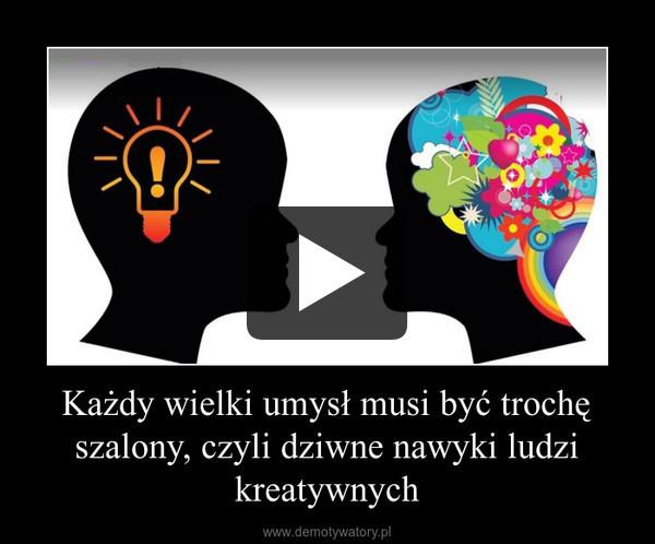 Każdy wielki umysł musi być trochę szalony, czyli dziwne nawyki ludzi kreatywnych –