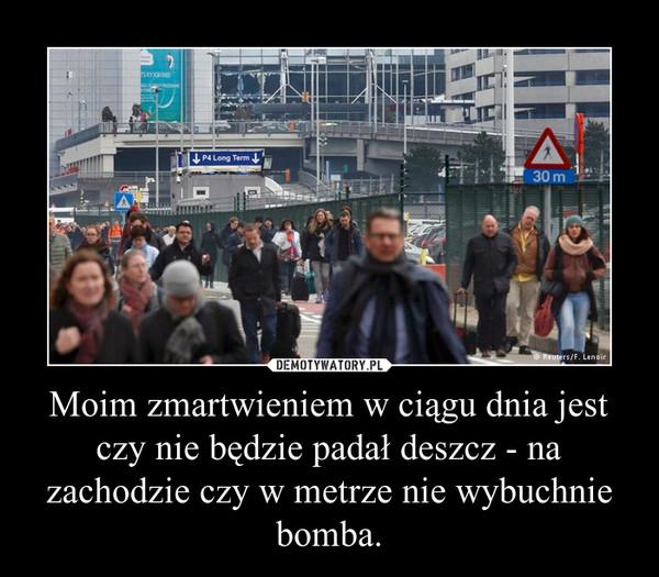 Moim zmartwieniem w ciągu dnia jest czy nie będzie padał deszcz - na zachodzie czy w metrze nie wybuchnie bomba. –