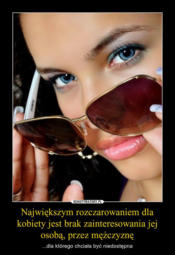 Największym rozczarowaniem dla kobiety jest brak zainteresowania jej osobą, przez mężczyznę – ...dla którego chciała być niedostępna